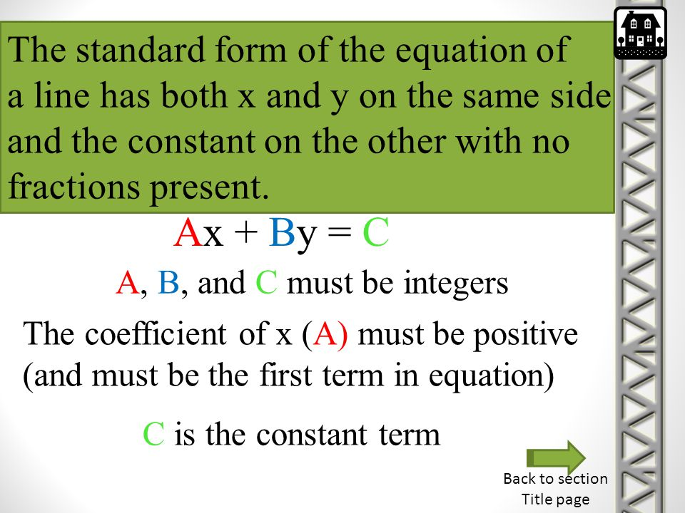 The standard form of the equation of a line has both x and y on the same side and the constant on the other with no fractions present. Ax + By = C C i