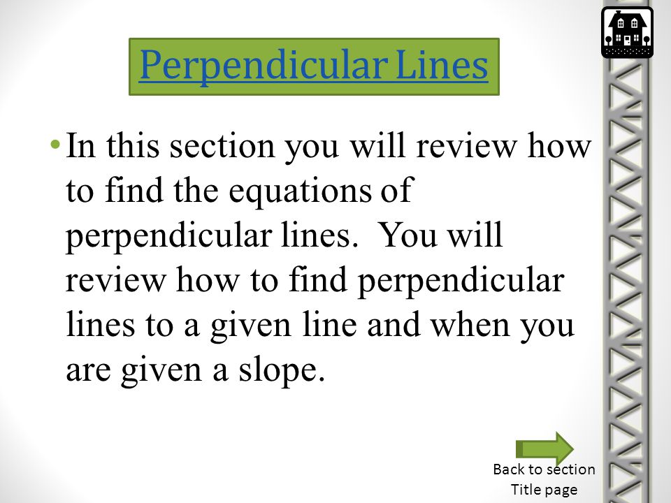 Perpendicular Lines In this section you will review how to find the equations of perpendicular lines. You will review how to find perpendicular lines