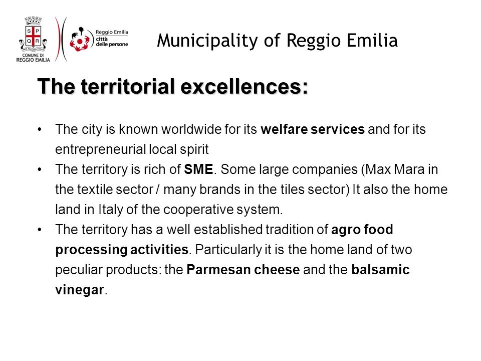 Municipality of Reggio Emilia The territorial excellences: The city is known worldwide for its welfare services and for its entrepreneurial local spirit The territory is rich of SME.