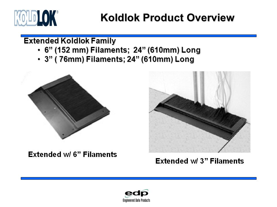 Koldlok Product Overview Extended Koldlok Family 6 (152 mm) Filaments; 24 (610mm) Long 6 (152 mm) Filaments; 24 (610mm) Long 3 ( 76mm) Filaments; 24 (610mm) Long 3 ( 76mm) Filaments; 24 (610mm) Long