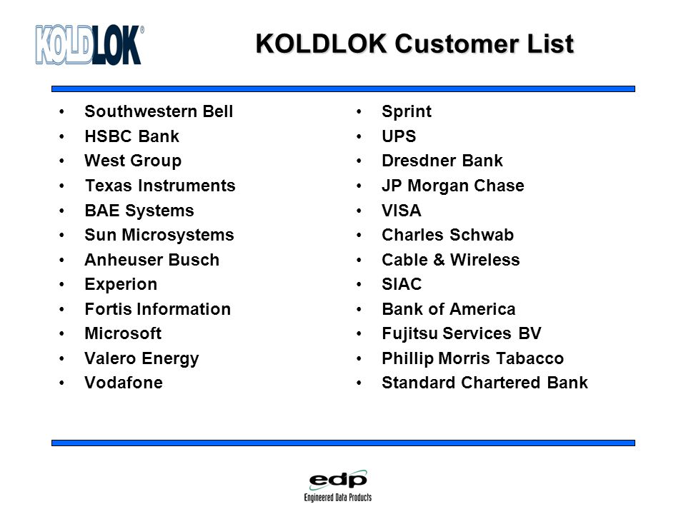 KOLDLOK Customer List Southwestern Bell HSBC Bank West Group Texas Instruments BAE Systems Sun Microsystems Anheuser Busch Experion Fortis Information