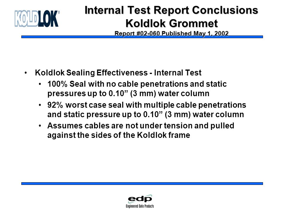 Internal Test Report Conclusions Koldlok Grommet Report #02-060 Published May 1, 2002 Koldlok Sealing Effectiveness - Internal Test 100% Seal with no cable penetrations and static pressures up to 0.10 (3 mm) water column 92% worst case seal with multiple cable penetrations and static pressure up to 0.10 (3 mm) water column Assumes cables are not under tension and pulled against the sides of the Koldlok frame