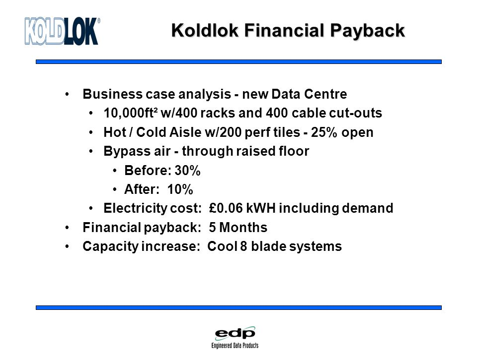 Koldlok Financial Payback Business case analysis - new Data Centre 10,000ft² w/400 racks and 400 cable cut-outs Hot / Cold Aisle w/200 perf tiles - 25