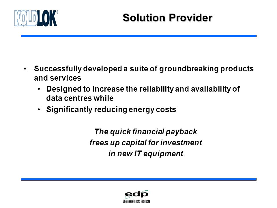 Solution Provider Successfully developed a suite of groundbreaking products and services Designed to increase the reliability and availability of data centres while Significantly reducing energy costs The quick financial payback frees up capital for investment in new IT equipment