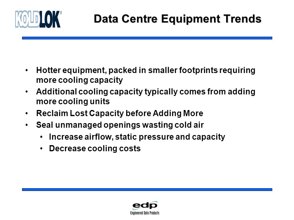 Data Centre Equipment Trends Hotter equipment, packed in smaller footprints requiring more cooling capacity Additional cooling capacity typically comes from adding more cooling units Reclaim Lost Capacity before Adding More Seal unmanaged openings wasting cold air Increase airflow, static pressure and capacity Decrease cooling costs
