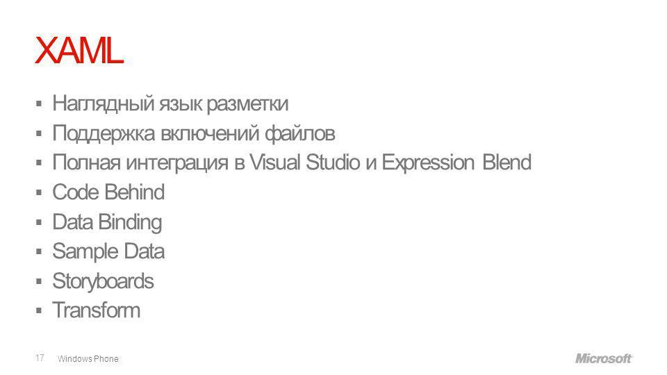 Windows Phone XAML 17 Наглядный язык разметки Поддержка включений файлов Полная интеграция в Visual Studio и Expression Blend Code Behind Data Binding Sample Data Storyboards Transform