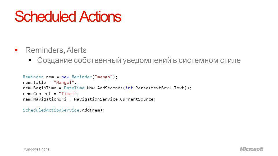 Windows Phone Scheduled Actions Reminders, Alerts Создание собственный уведомлений в системном стиле Reminder rem = new Reminder( mango ); rem.Title = Mango! ; rem.BeginTime = DateTime.Now.AddSeconds(int.Parse(textBox1.Text)); rem.Content = Time! ; rem.NavigationUri = NavigationService.CurrentSource; ScheduledActionService.Add(rem);