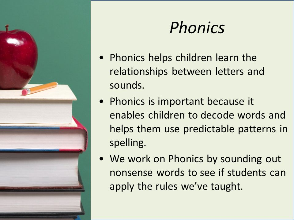 Phonics Phonics helps children learn the relationships between letters and sounds. Phonics is important because it enables children to decode words an