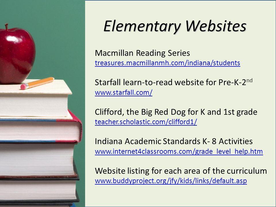 Elementary Websites Macmillan Reading Series treasures.macmillanmh.com/indiana/students Starfall learn-to-read website for Pre-K-2 nd www.starfall.com