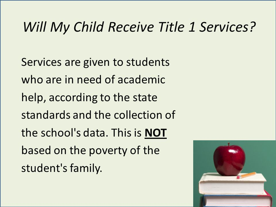 Will My Child Receive Title 1 Services? Services are given to students who are in need of academic help, according to the state standards and the coll