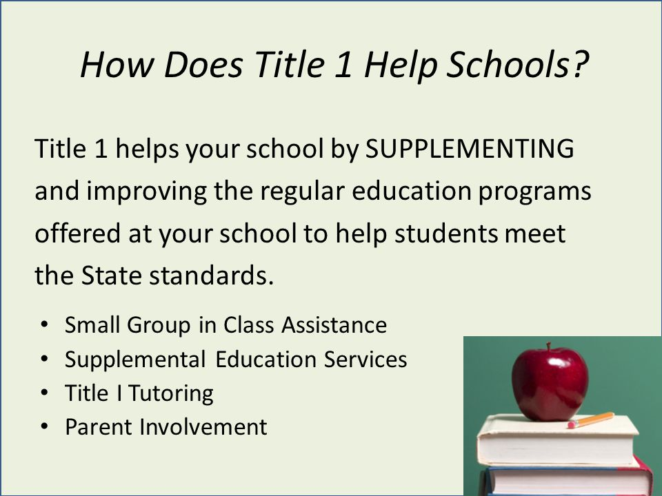 How Does Title 1 Help Schools? Title 1 helps your school by SUPPLEMENTING and improving the regular education programs offered at your school to help