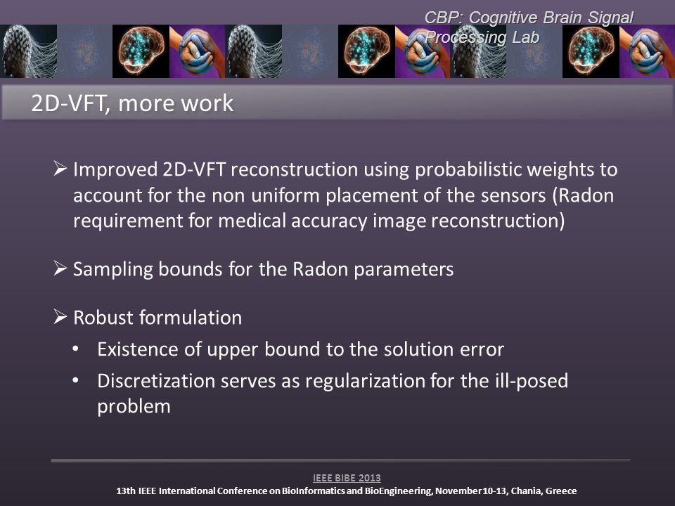 CBP: Cognitive Brain Signal Processing Lab IEEE BIBE 2013 13th IEEE International Conference on BioInformatics and BioEngineering, November 10-13, Chania, Greece Improved 2D-VFT reconstruction using probabilistic weights to account for the non uniform placement of the sensors (Radon requirement for medical accuracy image reconstruction) Sampling bounds for the Radon parameters Robust formulation Existence of upper bound to the solution error Discretization serves as regularization for the ill-posed problem
