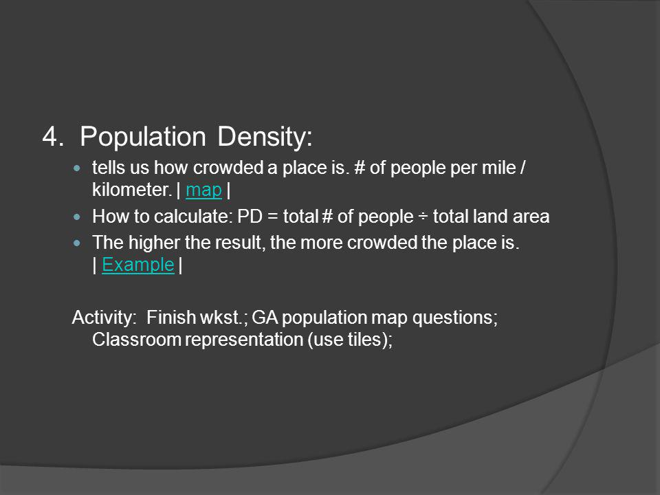 4. Population Density: tells us how crowded a place is. # of people per mile / kilometer. | map |map How to calculate: PD = total # of people ÷ total