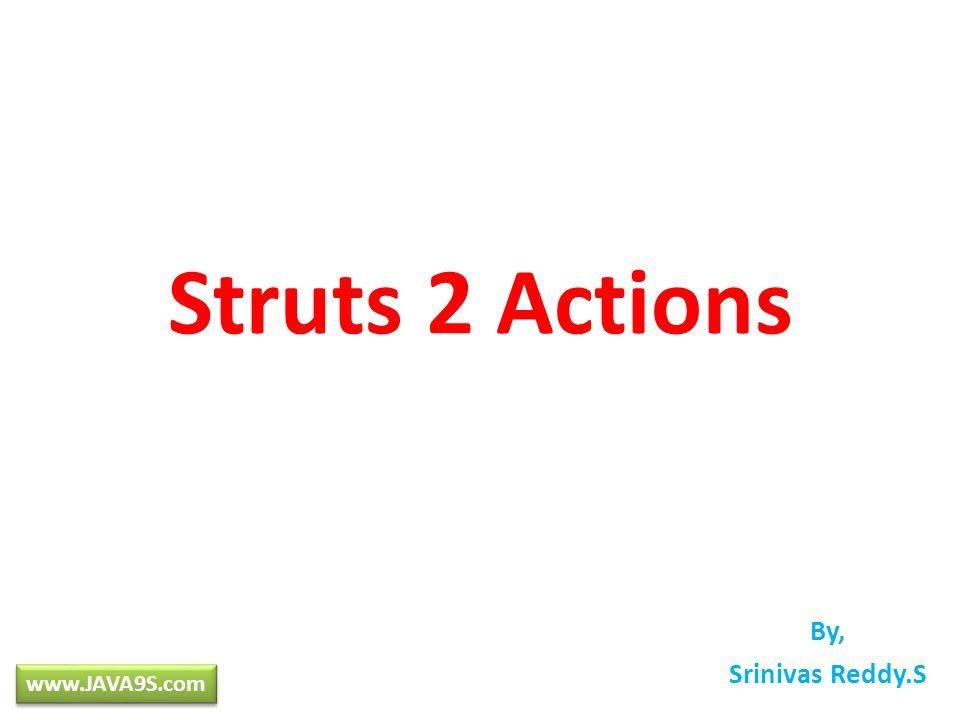 Struts 2 Actions By, Srinivas Reddy.S www.JAVA9S.com