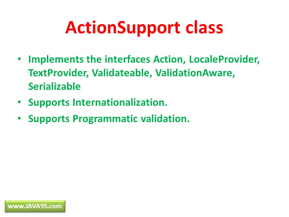 ActionSupport class Implements the interfaces Action, LocaleProvider, TextProvider, Validateable, ValidationAware, Serializable Supports Internationalization.