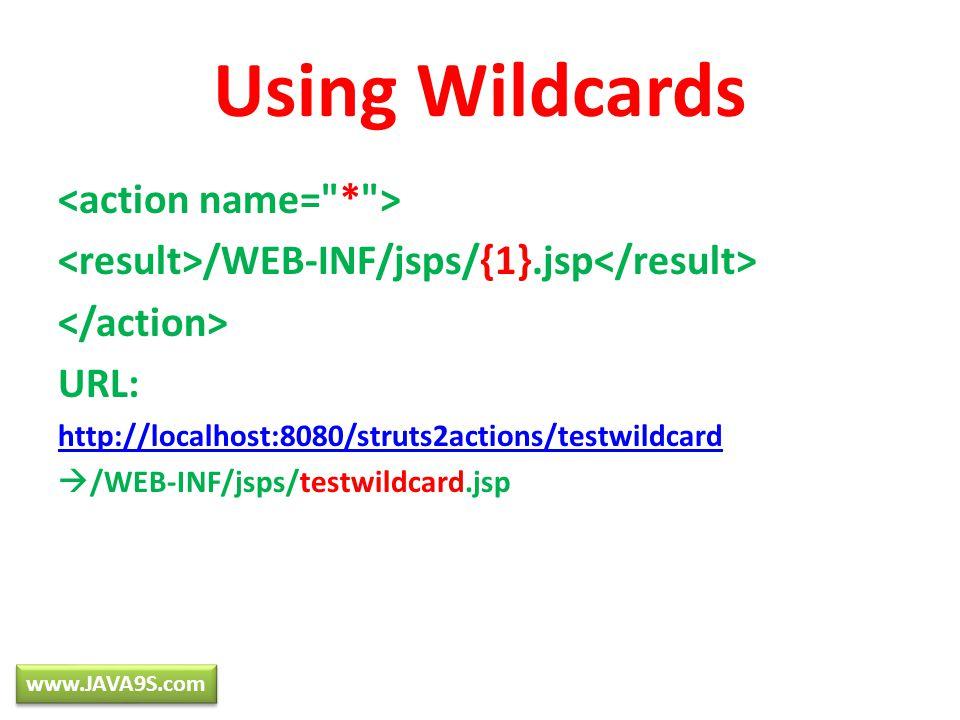 Using Wildcards /WEB-INF/jsps/{1}.jsp URL: http://localhost:8080/struts2actions/testwildcard /WEB-INF/jsps/testwildcard.jsp www.JAVA9S.com
