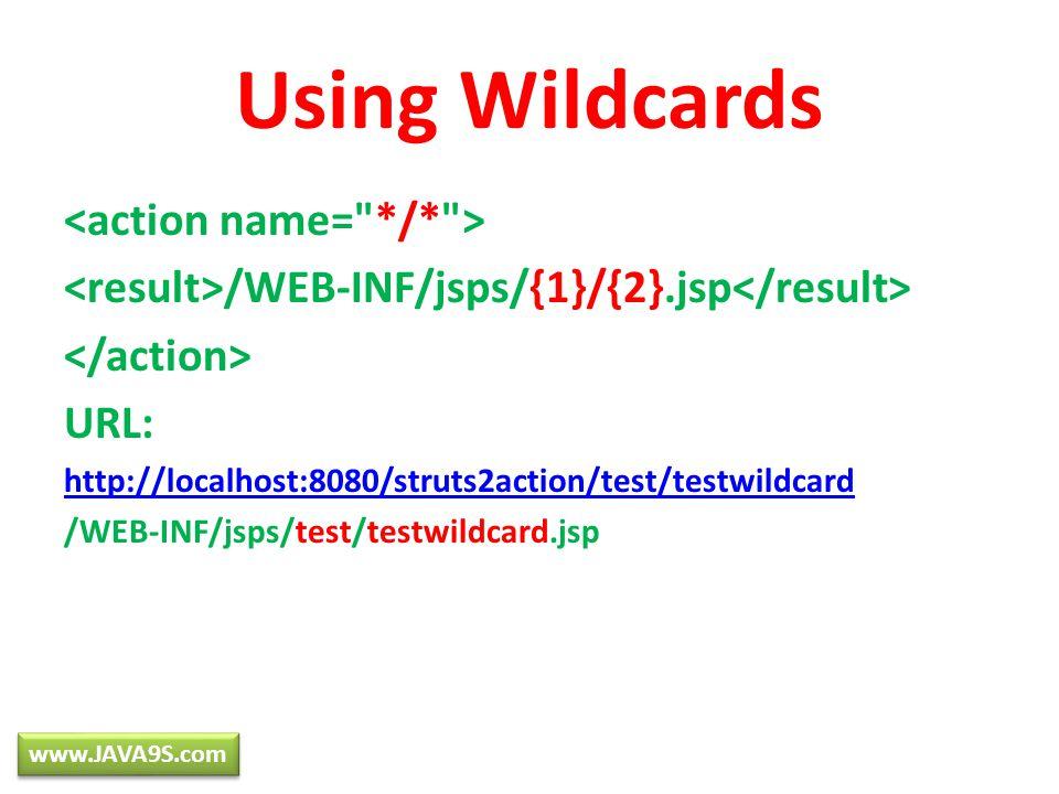 /WEB-INF/jsps/{1}/{2}.jsp URL: http://localhost:8080/struts2action/test/testwildcard /WEB-INF/jsps/test/testwildcard.jsp Using Wildcards www.JAVA9S.com