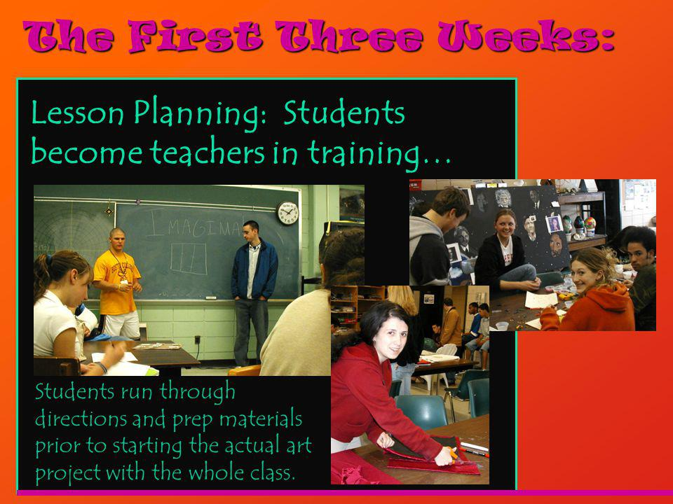 The First Three Weeks: Lesson Planning: Students become teachers in training… Students run through directions and prep materials prior to starting the actual art project with the whole class.