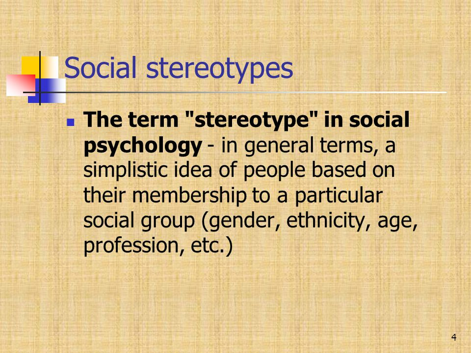 Social stereotypes The term stereotype in social psychology - in general terms, a simplistic idea of people based on their membership to a particular social group (gender, ethnicity, age, profession, etc.) 4
