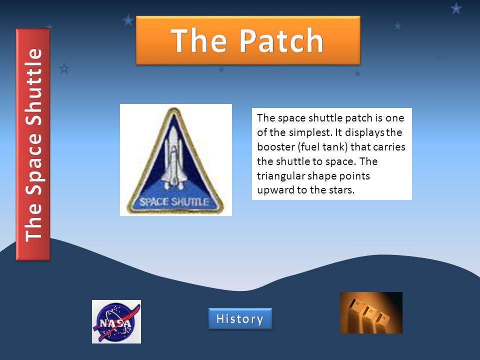 The space shuttle patch is one of the simplest. It displays the booster (fuel tank) that carries the shuttle to space. The triangular shape points upw