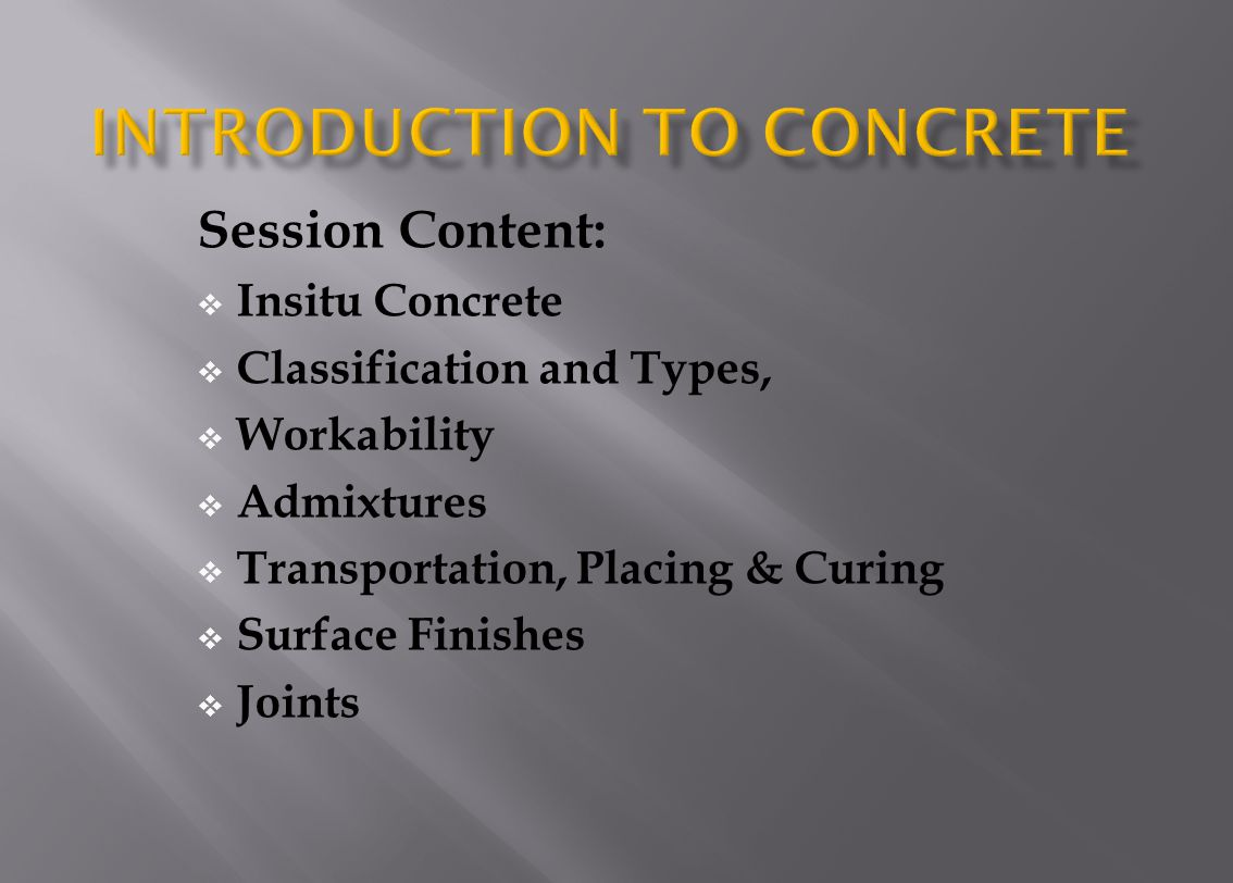 Session Content: Insitu Concrete Classification and Types, Workability Admixtures Transportation, Placing & Curing Surface Finishes Joints