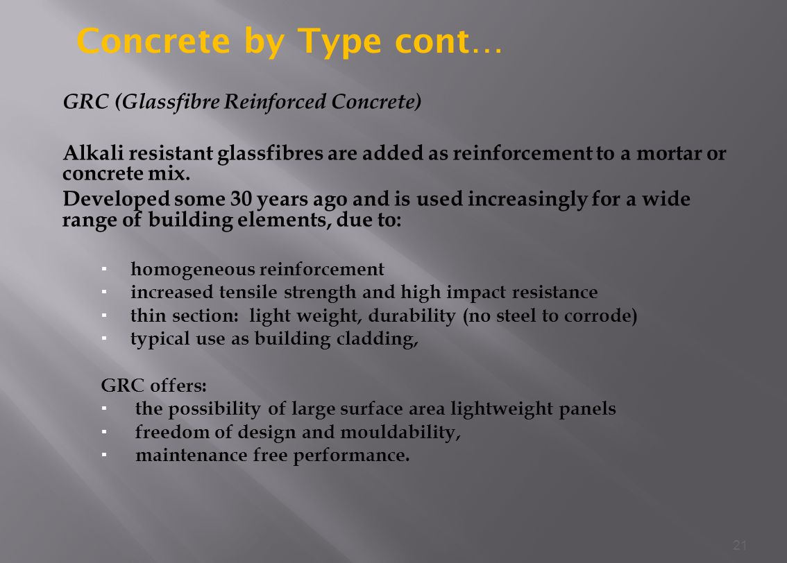 GRC (Glassfibre Reinforced Concrete) Alkali resistant glassfibres are added as reinforcement to a mortar or concrete mix.