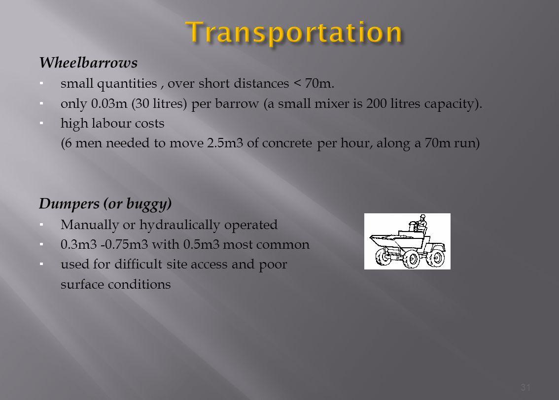 Wheelbarrows small quantities, over short distances < 70m.