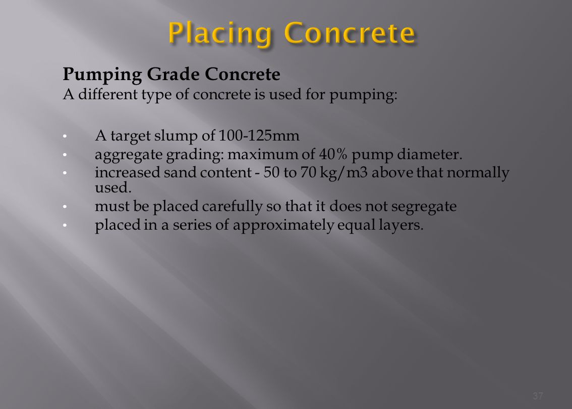 Pumping Grade Concrete A different type of concrete is used for pumping: A target slump of 100-125mm aggregate grading: maximum of 40% pump diameter.