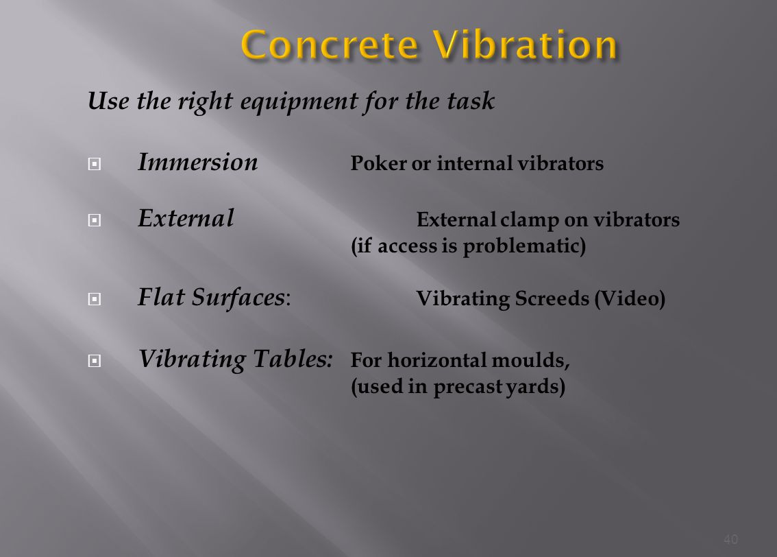 Use the right equipment for the task Immersion Poker or internal vibrators External External clamp on vibrators (if access is problematic) Flat Surfaces : Vibrating Screeds (Video) Vibrating Tables: For horizontal moulds, (used in precast yards) 40