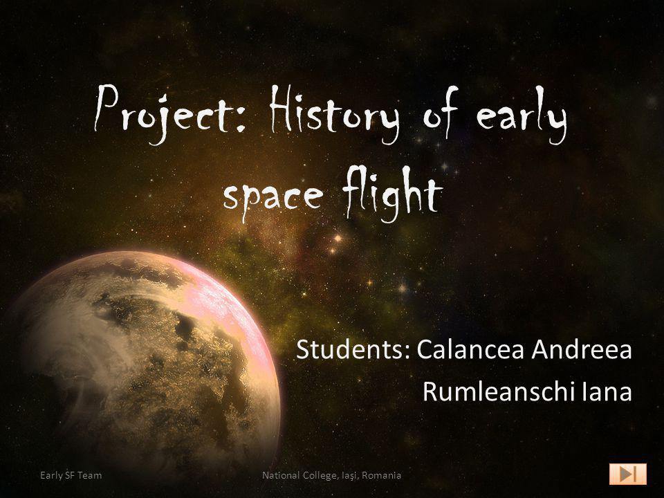 Project: History of early space flight Students: Calancea Andreea Rumleanschi Iana Early SF TeamNational College, Iaşi, Romania