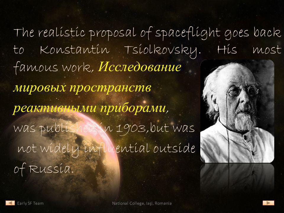 The realistic proposal of spaceflight goes back to Konstantin Tsiolkovsky. His most famous work, Исследование мировых пространств реактивными приборам