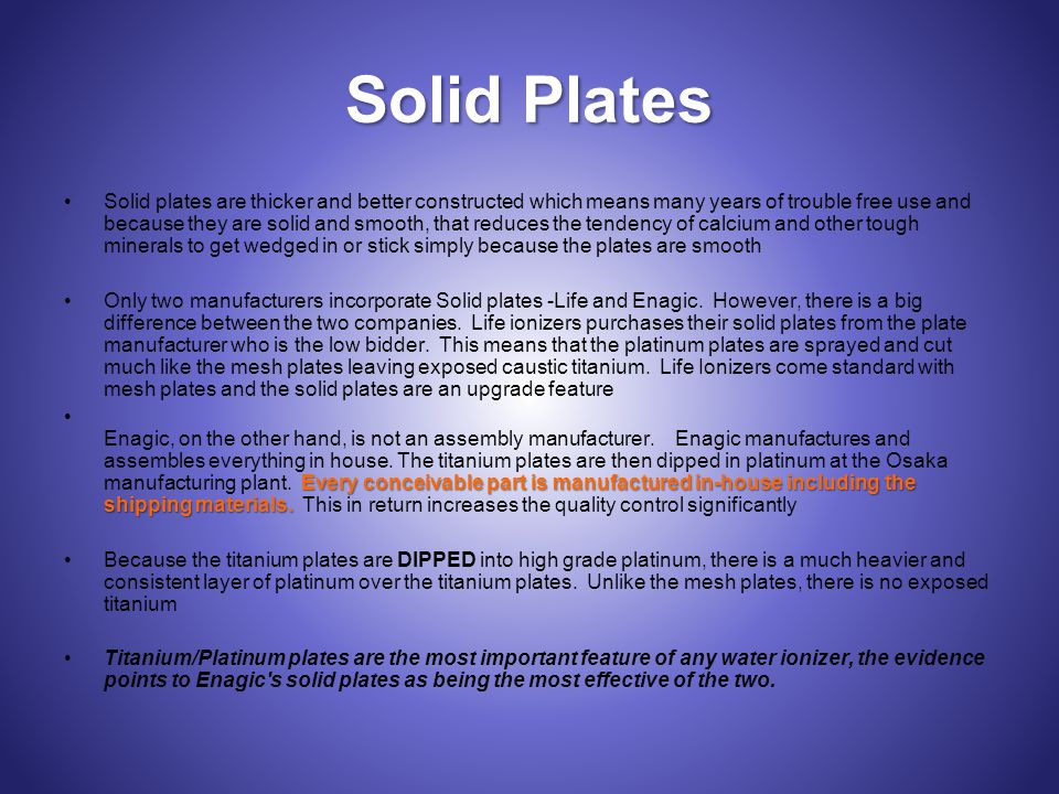 Solid Plates Solid plates are thicker and better constructed which means many years of trouble free use and because they are solid and smooth, that reduces the tendency of calcium and other tough minerals to get wedged in or stick simply because the plates are smooth Only two manufacturers incorporate Solid plates -Life and Enagic.