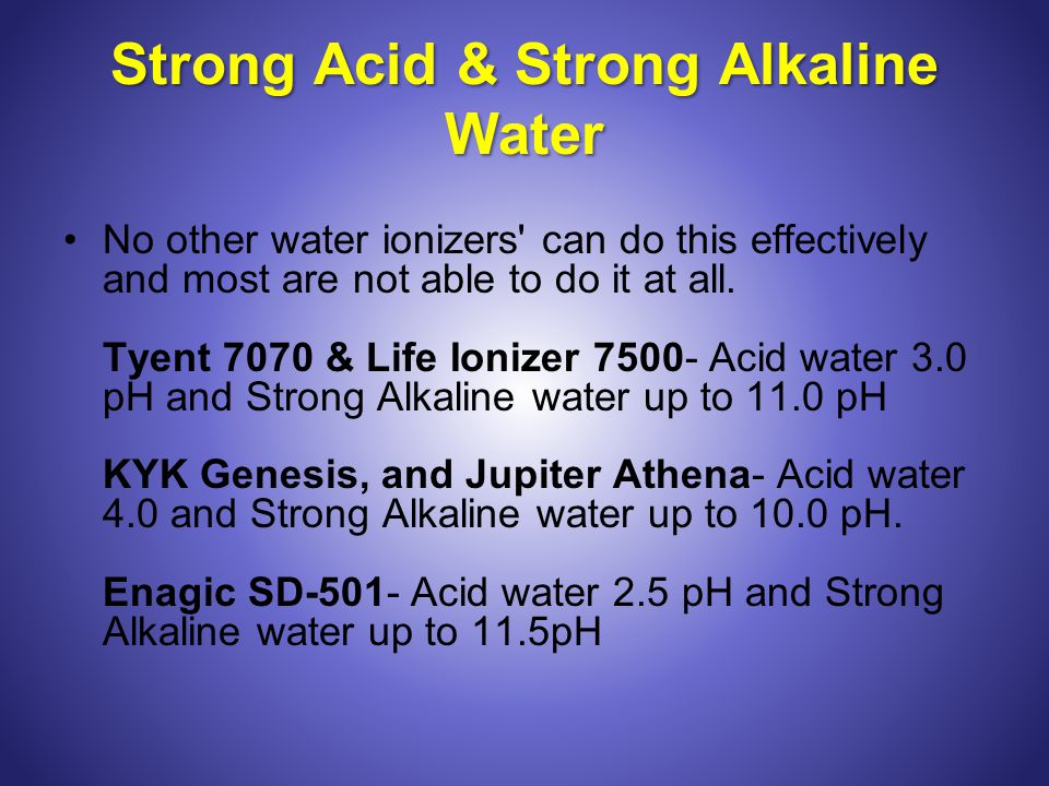 Strong Acid & Strong Alkaline Water No other water ionizers can do this effectively and most are not able to do it at all.