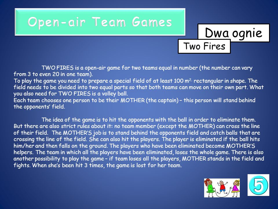TWO FIRES is a open-air game for two teams equal in number (the number can vary from 3 to even 20 in one team).