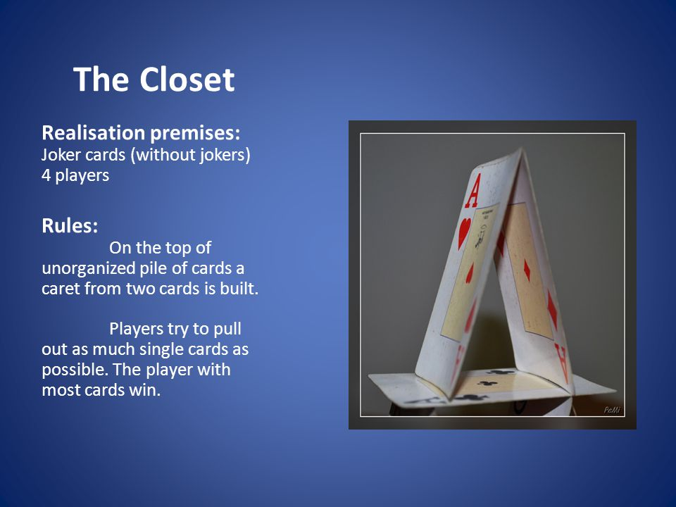 The Closet Realisation premises: Joker cards (without jokers) 4 players Rules: On the top of unorganized pile of cards a caret from two cards is built.