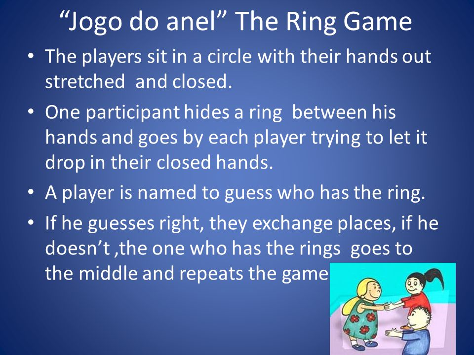 Jogo do anel The Ring Game The players sit in a circle with their hands out stretched and closed.