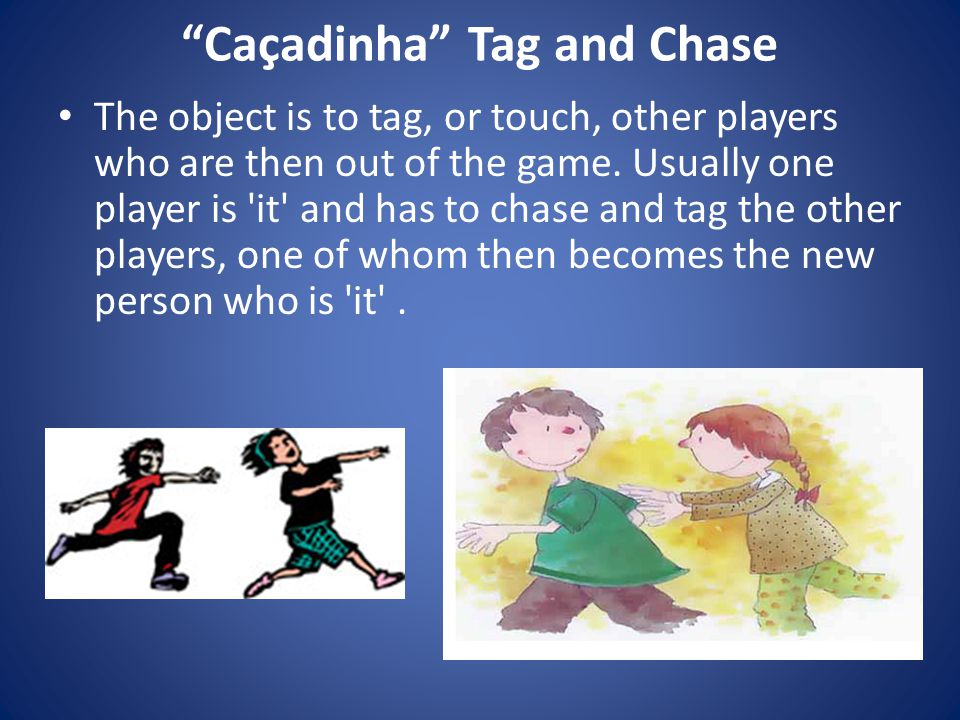 Caçadinha Tag and Chase The object is to tag, or touch, other players who are then out of the game.