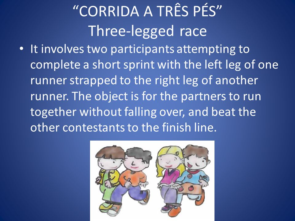 CORRIDA A TRÊS PÉS Three-legged race It involves two participants attempting to complete a short sprint with the left leg of one runner strapped to the right leg of another runner.