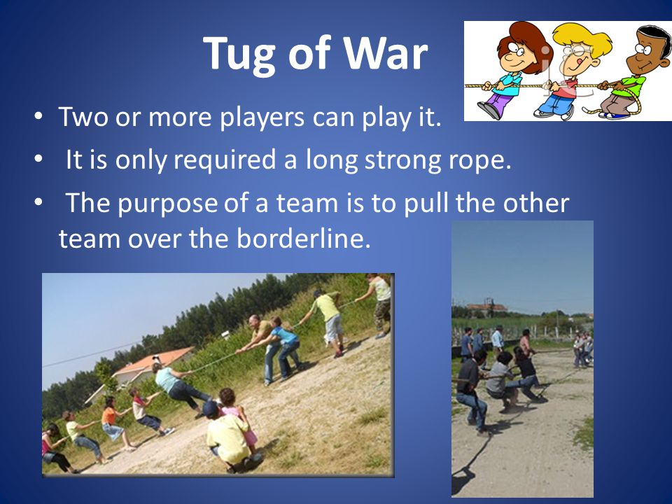 Tug of War Two or more players can play it. It is only required a long strong rope.