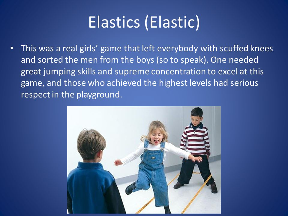 Elastics (Elastic) This was a real girls game that left everybody with scuffed knees and sorted the men from the boys (so to speak).
