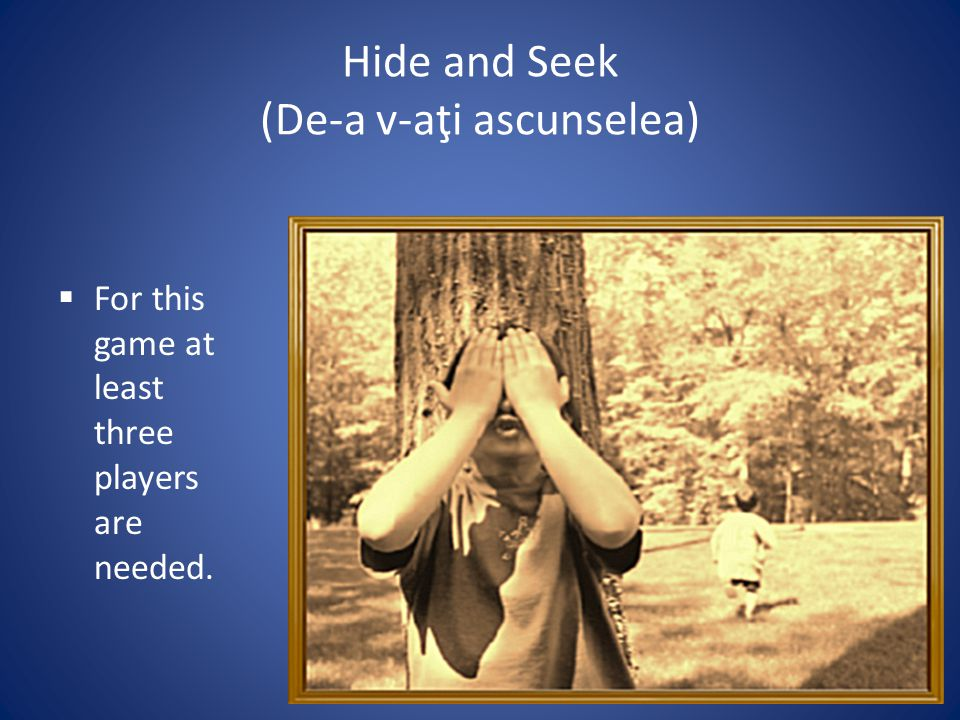 Hide and Seek (De-a v-aţi ascunselea) For this game at least three players are needed.