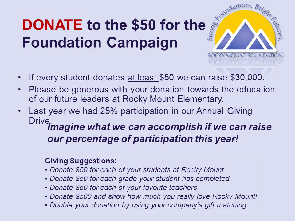 DONATE to the $50 for the Foundation Campaign If every student donates at least $50 we can raise $30,000.