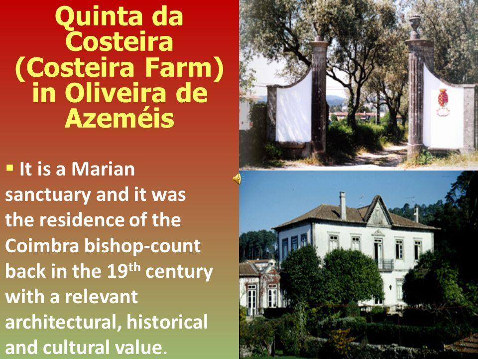 Quinta da Costeira (Costeira Farm) in Oliveira de Azeméis It is a Marian sanctuary and it was the residence of the Coimbra bishop-count back in the 19 th century with a relevant architectural, historical and cultural value.