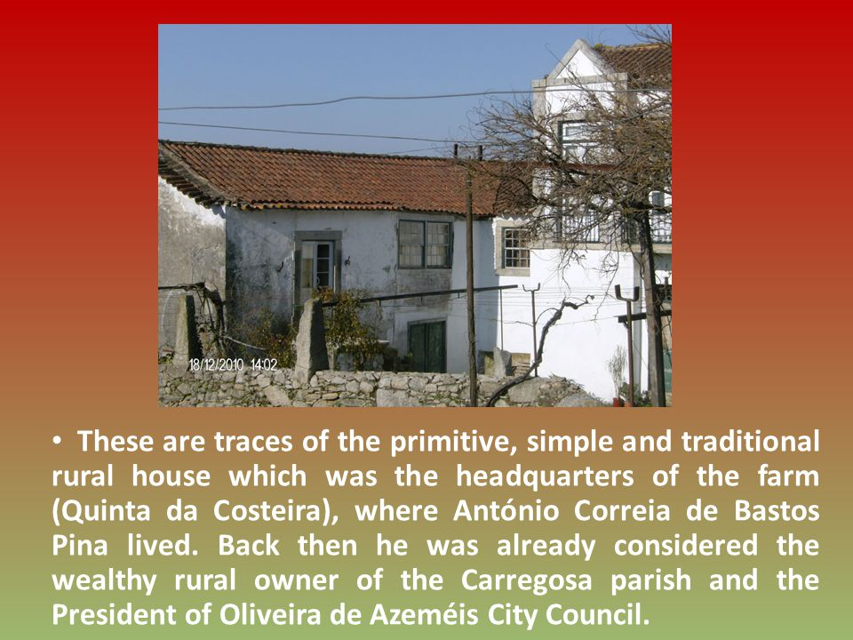 These are traces of the primitive, simple and traditional rural house which was the headquarters of the farm (Quinta da Costeira), where António Correia de Bastos Pina lived.
