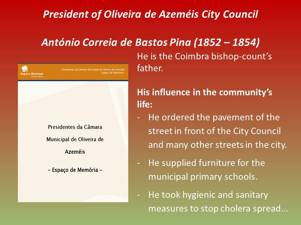 President of Oliveira de Azeméis City Council António Correia de Bastos Pina (1852 – 1854) He is the Coimbra bishop-counts father.