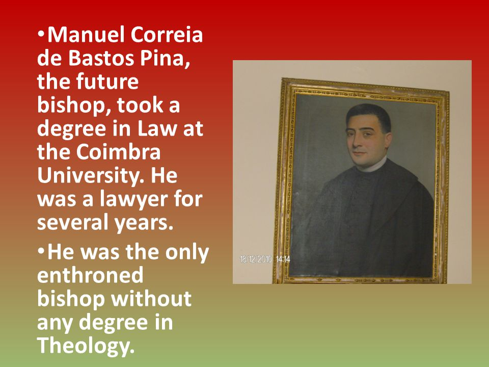 Manuel Correia de Bastos Pina, the future bishop, took a degree in Law at the Coimbra University. He was a lawyer for several years. He was the only e
