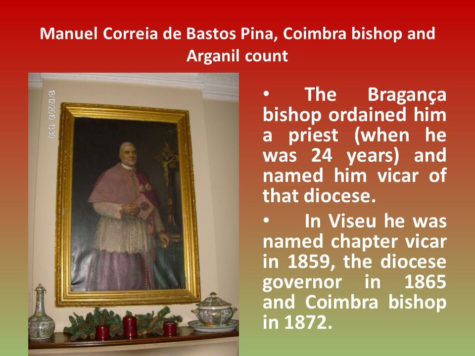 Manuel Correia de Bastos Pina, Coimbra bishop and Arganil count The Bragança bishop ordained him a priest (when he was 24 years) and named him vicar of that diocese.