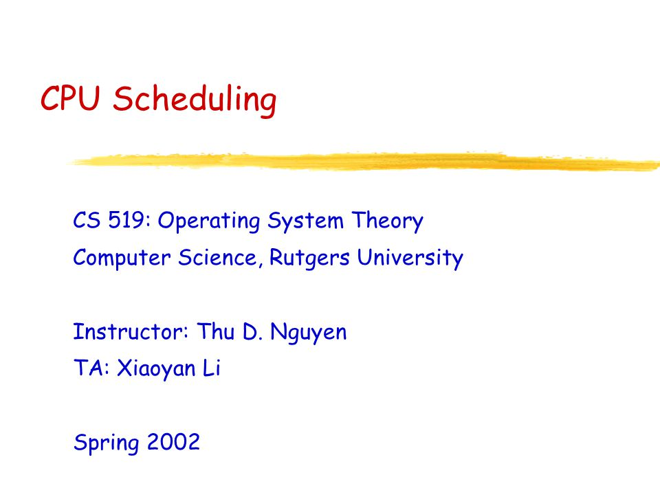 CPU Scheduling CS 519: Operating System Theory Computer Science, Rutgers University Instructor: Thu D.