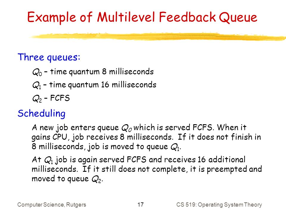 17 Computer Science, RutgersCS 519: Operating System Theory Example of Multilevel Feedback Queue Three queues: Q 0 – time quantum 8 milliseconds Q 1 – time quantum 16 milliseconds Q 2 – FCFS Scheduling A new job enters queue Q 0 which is served FCFS.