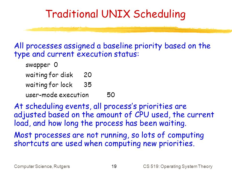 19 Computer Science, RutgersCS 519: Operating System Theory Traditional UNIX Scheduling All processes assigned a baseline priority based on the type and current execution status: swapper 0 waiting for disk20 waiting for lock35 user-mode execution50 At scheduling events, all processs priorities are adjusted based on the amount of CPU used, the current load, and how long the process has been waiting.